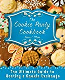 : The Cookie Party Cookbook: The Ultimate Guide to Hosting a Cookie Exchange