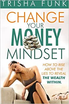 Change Your Money Mindset: How To Rise Above The Lies To Reveal The Wealth Within