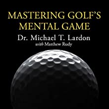 Mastering Golf's Mental Game: Your Ultimate Guide to Better On-Course Performance and Lower Scores (       UNABRIDGED) by Dr. Michael T. Lardon, Matthew Rudy, Phil Mickelson (foreword) Narrated by Danny Campbell