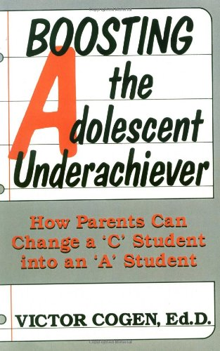"Boosting the Adolescent Underachiever: How Busy Parents Can Change a ""C"" Student in an an ""A"" Student"