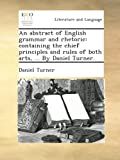 An abstract of English grammar and rhetoric: containing the chief principles and rules of both arts, ... By Daniel Turner.