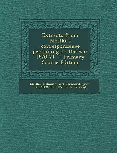 Extracts from Moltke's correspondence pertaining to the war 1870-71