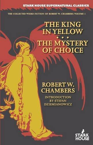 The King in Yellow / The Mystery of Choice (The Collected Weird Fiction of Robert W. Chambers)