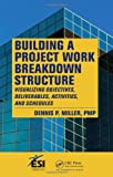 Dennis P. Miller Building a Project Work Breakdown Structure: Visualizing Objectives, Deliverables, Activities, and Schedules (ESI International Project Management Series)