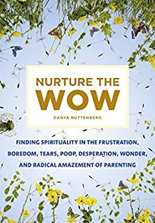 Book Cover: Nurture the Wow: Finding Spirituality in the Frustration, Boredom, Tears, Poop, Desperation, Wonder, and Radical Amazement of Parenting