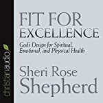 Fit for Excellence: God's Design for Spiritual, Emotional, and Physical Health | Sheri Rose Shepherd