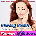 Glowing Health Hypnosis: Healthy Skin & Positive Lifestyle Changes, Guided Meditation, Binaural Beats, Positive Affirmations  by Rachael Meddows