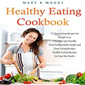 Healthy Eating Cookbook: 75 Clean Eating Recipes for Weight Loss: 2 Manuscripts Bundle, Clean Eating Made Simple and Clean Eating Recipes. Healthy Eating Recipes for Your Diet Books | [Mary K. Woods]