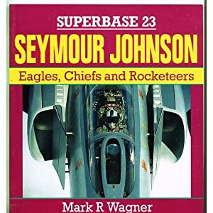Seymour Johnson. Eagles, Chiefs and Rocketeers Mark R. Wagner