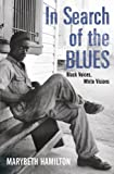 In Search of the Blues: Black Voices, White Visions Marybeth Hamilton