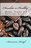 Chocolate is Healthy!: Myths, Truths and Delicious Recipes