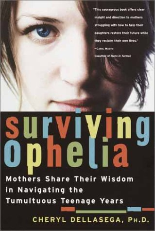 Surviving Ophelia: Mothers Share Their Wisdom in Navigating the Tumultuous Teenage Years, CHERYL DELLASEGA