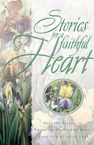 Stories for a Faithful Heart : Over 100 Treasures for Your Soul, ALICE GRAY