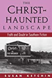 The Christ-Haunted Landscape: Faith and Doubt in Southern Fiction by Ketchin, Susan (1994) Paperback