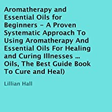 Aromatherapy and Essential Oils for Beginners: A Proven Systematic Approach to Using Aromatherapy and Essential Oils for Healing and Curing Illnesses (       UNABRIDGED) by Lillian Hall Narrated by Violet Meadow