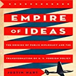 Empire of Ideas: The Origins of Public Diplomacy and the Transformation of U. S. Foreign Policy | Justin Hart