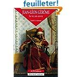 Jean-Léon Gérôme 1824-1904 : Sa vie, son oeuvre