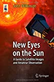 New Eyes on the Sun: A Guide to Satellite Images and Amateur Observation (Astronomers Universe)