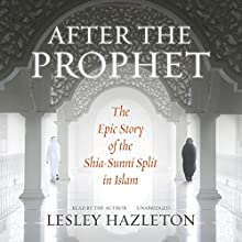 After the Prophet: The Epic Story of the Shia-Sunni Split in Islam Audiobook by Lesley Hazleton Narrated by Lesley Hazleton