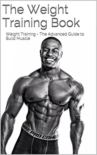 The Weight Training Book: Weight Training - The Advanced Guide to Building Muscle (The Build Muscle, Get Lean, and Stay Healthy Book) (English Edition)