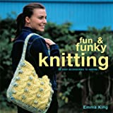 Fun and Funky Knitting: 30 Easy Accessories to Inspire: 30 Great Designs for an Exciting New Look