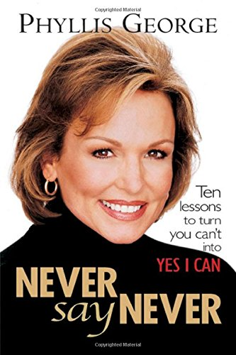 Never Say Never : 10 Lessons to Turn You Can't Into Yes I Can