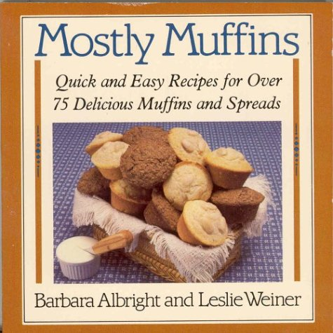 Mostly Muffins: Quick and Easy Recipes for Over 75 Delicious Muffins and Spreads