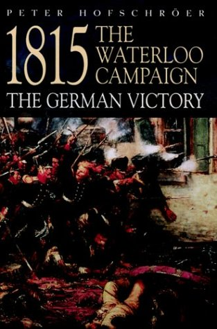 1815 The Waterloo Campaign: The German Victory (Greenhill Military Paperbacks): Peter Hofschrser: 9781853675782: Amazon.com: Books