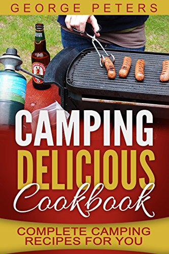 Delicious Camping Cookbook: Complete Camping Recipes For You by George Peters