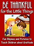 Be Thankful for the Little Things; Fun Rhymes and Pictures to Teach Children about Gratitude (Gratitude Series)