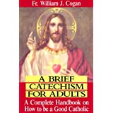 A Brief Catechism for Adults: A Complete Handbook on How to Be a Good Catholicby William J. Cogan