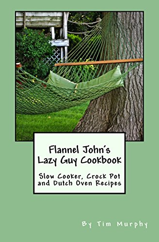 Flannel John's Lazy Guy Cookbook: Slow Cooker, Crock Pot and Dutch Oven Recipes (Cookbooks for Guys) by Tim Murphy