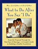 "What to Do After You Say ""I Do"" : From the Proposal Through the First Year of Marriage: A Couple's Guide to Building a Healthy Foundation"