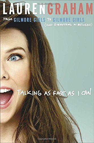 Talking as Fast as I Can: From Gilmore Girls to Gilmore Girls (and Everything in Between)