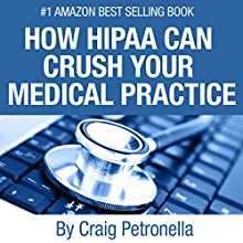 How HIPAA Can Crush Your Medical Practice: Why Most Medical Practices Don't Have a Clue About Cybersecurity or HIPAA and What to Do About It Audiobook by Craig A. Petronella Narrated by Sarah Carleton