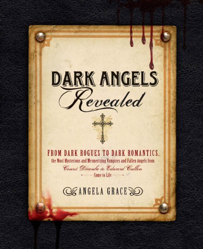 Angela Grace - Dark Angels Revealed: From Dark Rogues to Dark Romantics, the Most Mysterious and Mesmerizing Vampires and Fallen Angels f