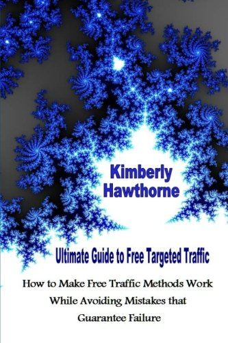 Ultimate Guide To Free Targeted Traffic: How To Make Free Traffic Methods Work While Avoiding Mistakes That Guarantee Failure (Volume 1)