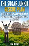 The Sugar Junkie Rescue Plan : How To Beat Your Sugar Addiction In 21 Days And Stay Clean For The Rest Of Your Life!