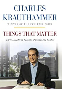 Things That Matter: Three Decades of Passions, Pastimes and Politics by Charles Krauthammer