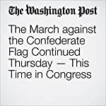 The March against the Confederate Flag Continued Thursday — This Time in Congress | Amber Phillips