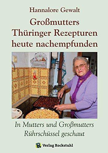 Großmutters Thüringer Rezepturen heute nachempfunden: In Mutters und Großmutters Rührschüssel geschaut - Alte Rezepturen aus Thüringen (German Edition) by Hannalore Gewalt