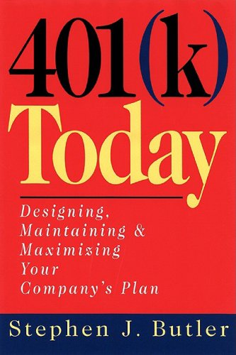 401 (K) Today: Designing, Maintaining, and Maximizing Your Company's Plan