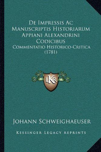 de Impressis AC Manuscriptis Historiarum Appiani Alexandrini Codicibus: Commentatio Historico-Critica (1781)