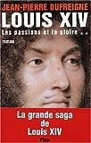 echange, troc Jean-Pierre Dufreigne - Louis XIV, tome 2 : Les Passions et la Gloire