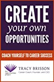 Create Your Own Opportunities: Coach Yourself to Career Success