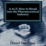 A to Z: How to Break into the Pharmaceutical Industry | Daniel Danielian