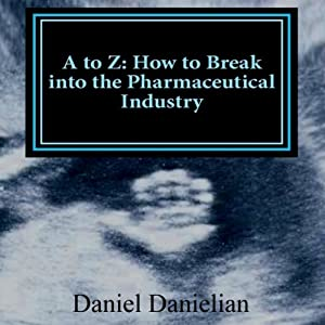 A to Z: How to Break into the Pharmaceutical Industry | [Daniel Danielian]