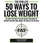 50 Ways To Lose Weight: 50 Sure-Fire Ways To Lose Weight and Burn Fat Without Wasting Time, Money, Or Your Life In The Gym | Colin Stuckert