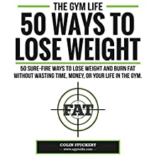 50 Ways To Lose Weight: 50 Sure-Fire Ways To Lose Weight and Burn Fat Without Wasting Time, Money, Or Your Life In The Gym (       UNABRIDGED) by Colin Stuckert Narrated by Caitlin Graham