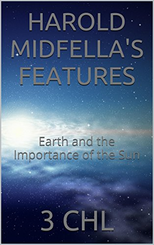 HAROLD MIDFELLA'S FEATURES: Earth and the Importance of the Sun
